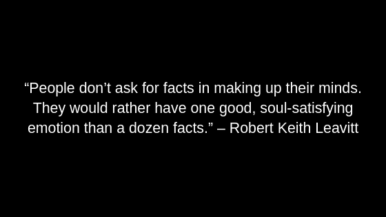 """People don't ask for facts in making up their minds. They would rather have one good, soul-satisfying emotion than a dozen facts."" – Robert Keith Leavitt"