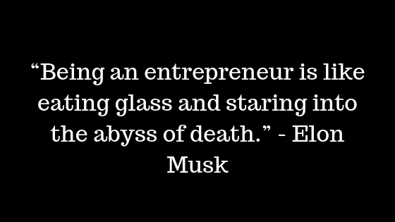 """Being an entrepreneur is like eating glass and staring into the abyss of death.""  - Elon Musk"