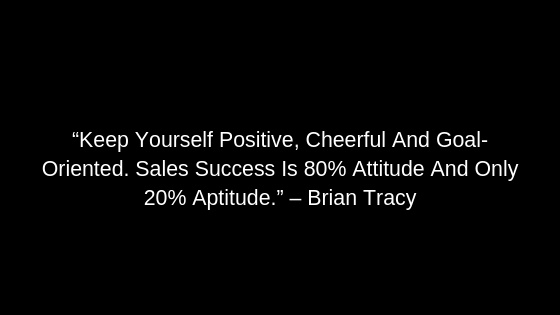 """Keep Yourself Positive, Cheerful And Goal-Oriented. Sales Success Is 80% Attitude And Only 20% Aptitude."" – Brian Tracy"