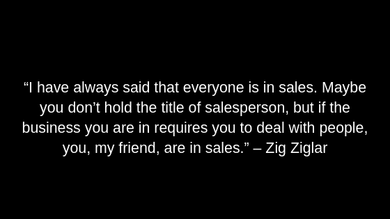 """I have always said that everyone is in sales. Maybe you don't hold the title of salesperson, but if the business you are in requires you to deal with people, you, my friend, are in sales."" – Zig Ziglar"