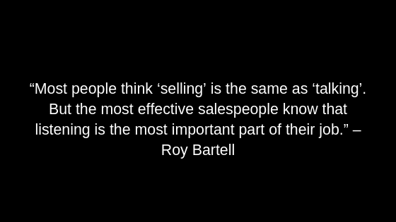 """Most people think 'selling' is the same as 'talking'. But the most effective salespeople know that listening is the most important part of their job."" – Roy Bartell"