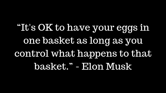 """It's OK to have your eggs in one basket as long as you control what happens to that basket."" ― Elon Musk"