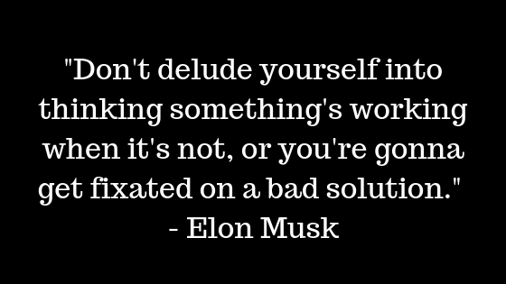 """Don't delude yourself into thinking something's working when it's not, or you're gonna get fixated on a bad solution."" — Elon Musk"
