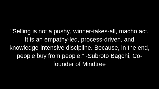 """Selling is not a pushy, winner-takes-all, macho act. It is an empathy-led, process-driven, and knowledge-intensive discipline. Because, in the end, people buy from people."" -Subroto Bagchi, Co-founder of Mindtree"