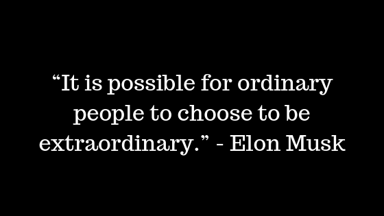 """It is possible for ordinary people to choose to be extraordinary."" ― Elon Musk"