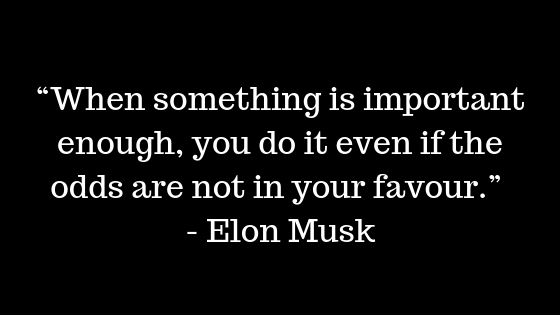 """When something is important enough, you do it even if the odds are not in your favour."" ― Elon Musk"