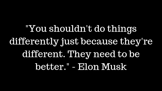 """You shouldn't do things differently just because they're different. They need to be better."" — Elon Musk"