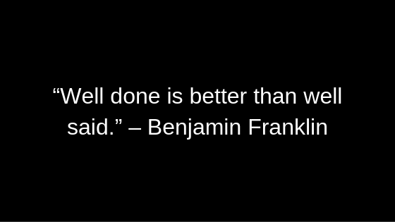 """Well done is better than well said."" – Benjamin Franklin"