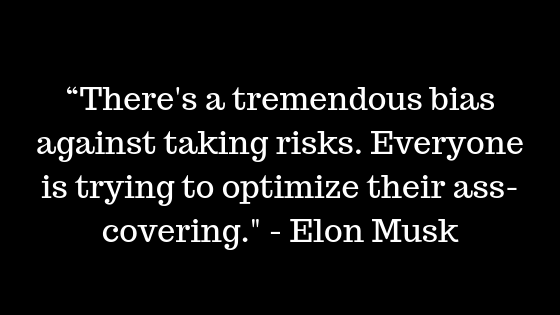 """There's a tremendous bias against taking risks. Everyone is trying to optimize their ass-covering."" - Elon Musk"