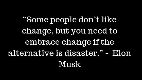 """Some people don't like change, but you need to embrace change if the alternative is disaster."" -  Elon Musk"