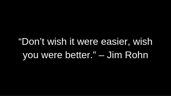 """Don't wish it were easier, wish you were better."" – Jim Rohn"