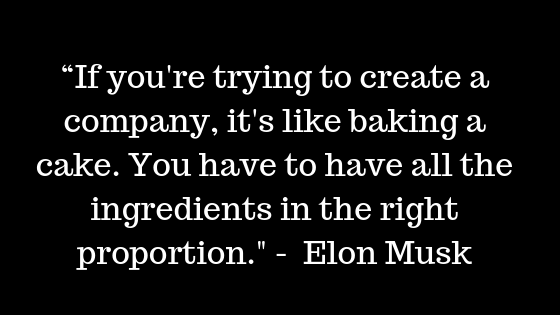"""If you're trying to create a company, it's like baking a cake. You have to have all the ingredients in the right proportion."" -  Elon Musk"