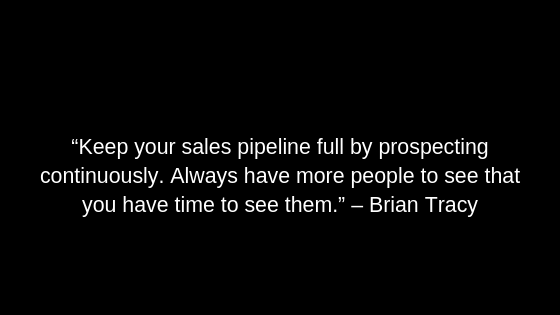 """Keep your sales pipeline full by prospecting continuously. Always have more people to see that you have time to see them."" – Brian Tracy"